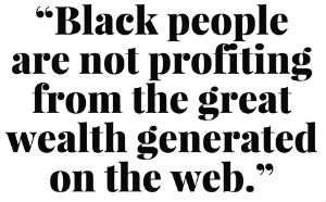 Black People are not profiting from the great wealth generated on the web.