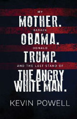 My Mother. Barack Obama. Donald Trump. And the Last Stand of the Angry White Man.: An Autobiography of America by Kevin Powell
