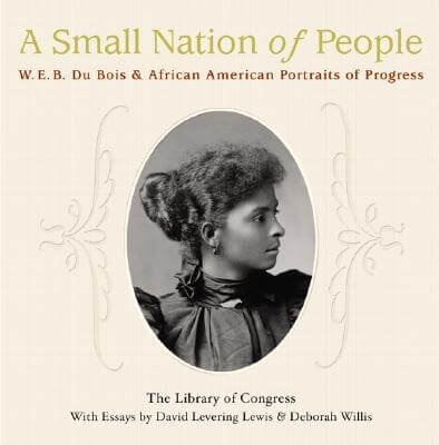 Click for a larger image of A Small Nation of People: W. E. B. Du Bois and African American Portraits of Progress