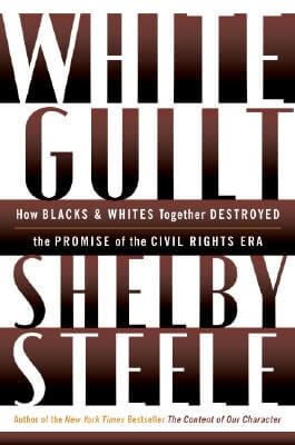 Click for more detail about White Guilt: How Blacks and Whites Together Destroyed the Promise of the Civil Rights Era by Shelby Steele