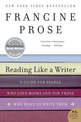 Click for more detail about Reading Like a Writer: A Guide for People Who Love Books and for Those Who Want to Write Them by Francine Prose