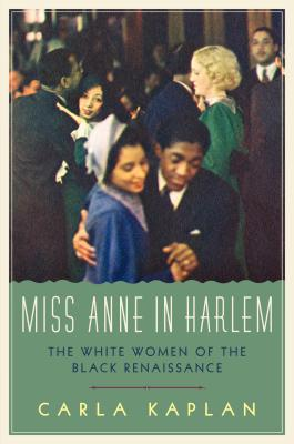 Click for more detail about Miss Anne In Harlem: The White Women Of The Black Renaissance by Carla Kaplan