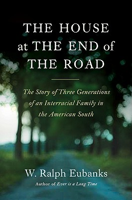 Click for more detail about The House at the End of the Road: The Story of Three Generations of an Interracial Family in the American South by W. Ralph Eubanks