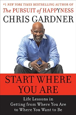 Click for more detail about Start Where You Are: Life Lessons In Getting From Where You Are To Where You Want To Be by Chris Gardner and Mim E. Rivas