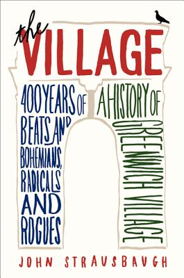 Click for more detail about The Village: 400 Years of Beats and Bohemians, Radicals and Rogues, a History of Greenwich Village by John Strausbaugh