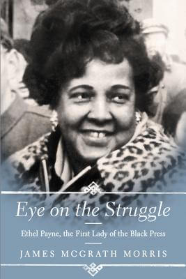 Click for more detail about Eye On The Struggle: Ethel Payne, The First Lady Of The Black Press by James Mcgrath Morris
