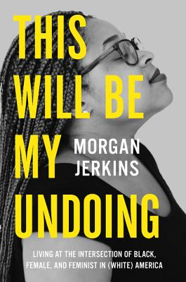 Click for more detail about This Will Be My Undoing: Living at the Intersection of Black, Female, and Feminist in (White) America by Morgan Jerkins