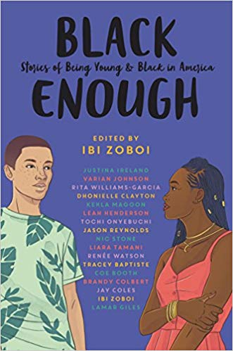 Click for more detail about Black Enough: Stories of Being Young & Black in America by Ibi Zoboi, Tracey Baptiste, Coe Booth, Dhonielle Clayton, Brandy Colbert, Jay Coles, Lamar Giles, Leah Henderson, Justina Ireland, Varian Johnson, Kekla Magoon,  Jason Reynolds, Nic Stone, Renée Watson, Rita Williams-Garcia, and others