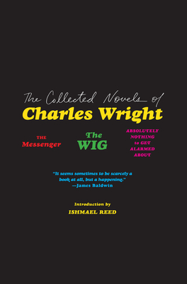 Click for more detail about The Collected Novels of Charles Wright: The Messenger, the Wig, and Absolutely Nothing to Get Alarmed about by Charles Wright