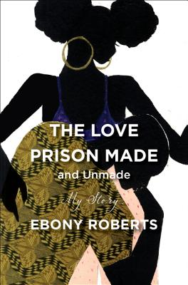 Click for more detail about The Love Prison Made and Unmade by Ebony Roberts