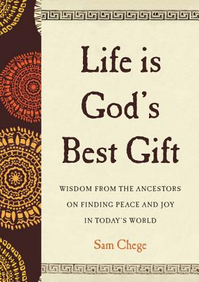 Click for more detail about Life Is God's Best Gift: Wisdom from the Ancestors on Finding Peace and Joy in Today's World by Sam Chege