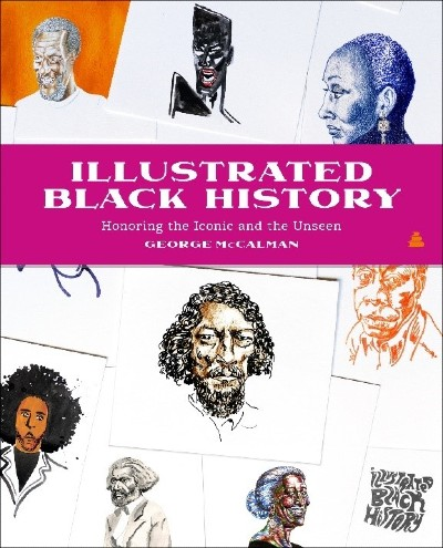 Click for more detail about Illustrated Black History: Honoring the Iconic and the Unseen by George McCalman