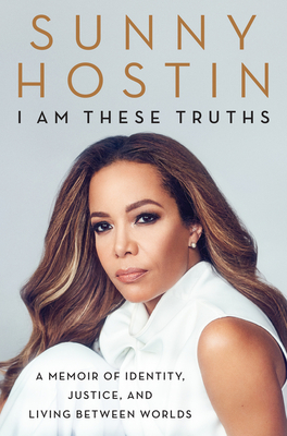 Book Cover I Am These Truths: A Memoir of Identity, Justice, and Living Between Worlds by Sunny Hostin