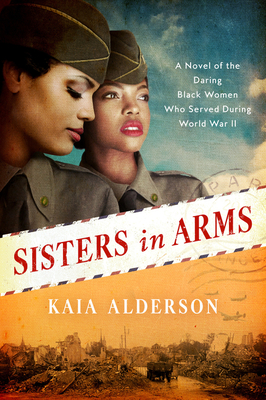 Click for more detail about Sisters in Arms: A Novel of the Daring Black Women Who Served During World War II by Kaia Alderson