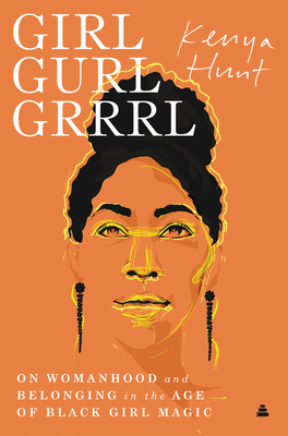 Click for more detail about Girl Gurl Grrrl: On Womanhood and Belonging in the Age of Black Girl Magic by Kenya Hunt