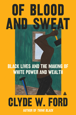 Book Cover Of Blood and Sweat: Black Lives and the Genesis of White Power and Wealth by Clyde W. Ford