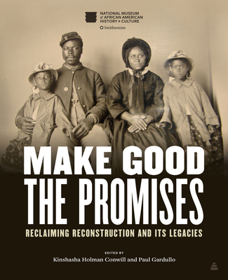 Book Cover Make Good the Promises: Reclaiming Reconstruction and Its Legacies by Kinshasha Holman Conwill and Paul Gardullo