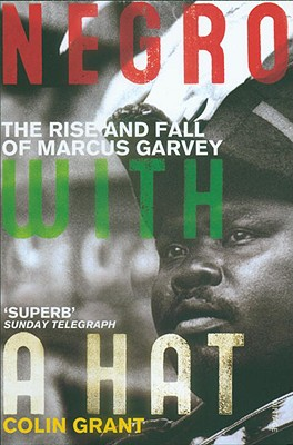 Click for more detail about Negro With A Hat: The Rise And Fall Of Marcus Garvey by Colin Grant
