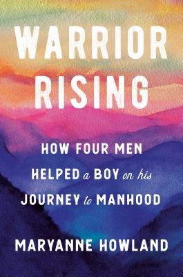 Click for more detail about Warrior Rising: How Four Men Helped a Boy on His Journey to Manhood by MaryAnne Howland