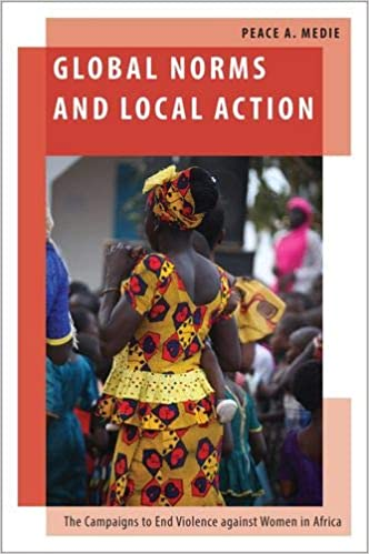 Click for more detail about Global Norms and Local Action: The Campaigns to End Violence Against Women in Africa by Peace Adzo Medie