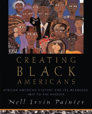 Click for more detail about Creating Black Americans: African American History and Its Meanings, 1619 to the Present by Nell Irvin Painter