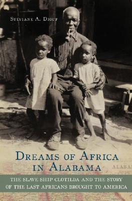 Click for more detail about Dreams of Africa in Alabama: The Slave Ship Clotilda and the Story of the Last Africans Brought to America by Sylviane A. Diouf