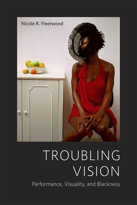 Click for more detail about Troubling Vision: Performance, Visuality, and Blackness by Nicole R. Fleetwood