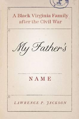 Click for more detail about My Father's Name: A Black Virginia Family After the Civil War by Lawrence P. Jackson
