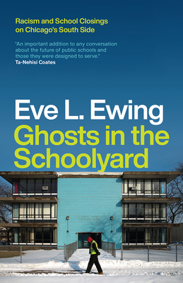 Click for more detail about Ghosts in the Schoolyard: Racism and School Closings on Chicago's South Side by Eve L. Ewing