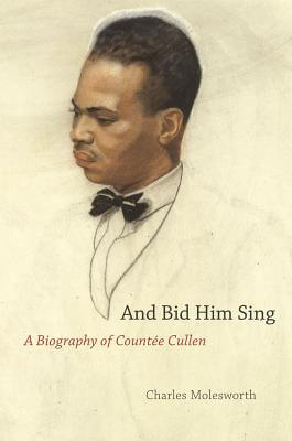 Click for more detail about And Bid Him Sing: A Biography Of Countee Cullen by Charles Molesworth