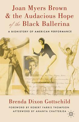 Click for more detail about Joan Myers Brown & The Audacious Hope Of The Black Ballerina: A Biohistory Of American Performance by Brenda Dixon Gottschild