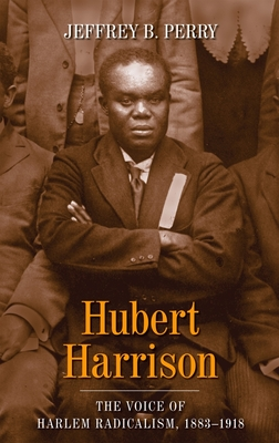 Click for more detail about Hubert Harrison The Voice of Harlem Radicalism, 1883-1918 by Jeffrey B. Perry