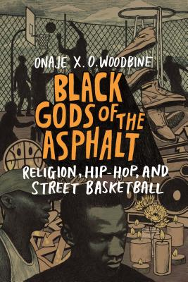 Click for more detail about Black Gods of the Asphalt: Religion, Hip-Hop, and Street Basketball by Onaje X. O. Woodbine