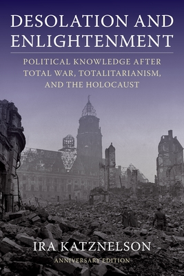 Book Cover Desolation and Enlightenment: Political Knowledge After Total War, Totalitarianism, and the Holocaust (Anniversary) by Ira Katznelson