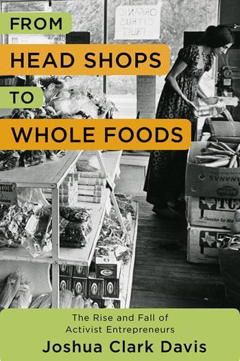 Click for more detail about From Head Shops to Whole Foods: The Rise and Fall of Activist Entrepreneurs by Joshua Clark Davis