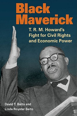 Click for more detail about Black Maverick: T. R. M. Howard's Fight for Civil Rights and Economic Power by David T. Beito and Linda Royster Beito