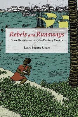 Click for more detail about Rebels and Runaways: Slave Resistance in Nineteenth-Century Florida by Larry Eugene Rivers