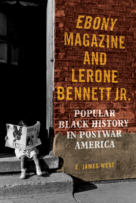 Click for more detail about Ebony Magazine and Lerone Bennett Jr.: Popular Black History in Postwar America by E. James West