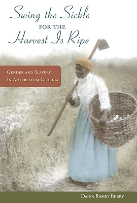 Book Cover Swing the Sickle for the Harvest Is Ripe: Gender and Slavery in Antebellum Georgia by Daina Ramey Berry