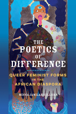 Click for more detail about The Poetics of Difference: Queer Feminist Forms in the African Diaspora by Mecca Jamilah Sullivan