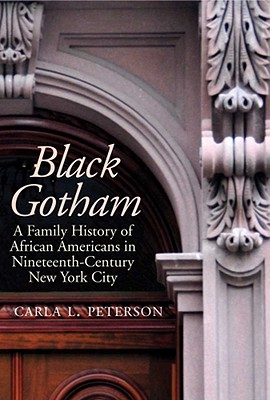 Click for more detail about Black Gotham: A Family History Of African-Americans In Nineteenth Century New York City by Carla L. Peterson
