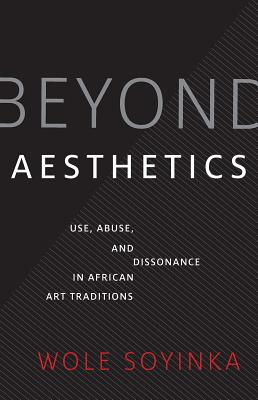 Click for more detail about Beyond Aesthetics: Use, Abuse, and Dissonance in African Art Traditions by Wole Soyinka