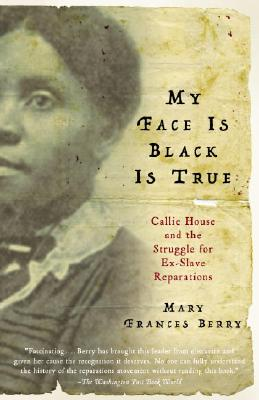 Click for more detail about My Face Is Black Is True: Callie House and the Struggle for Ex-Slave Reparations by Mary Frances Berry