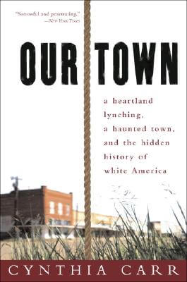 Click for more detail about Our Town: A Heartland Lynching, a Haunted Town, and the Hidden History of White America by Cynthia Carr