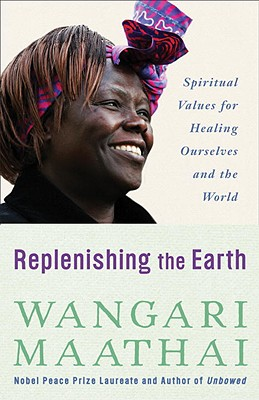 Click for more detail about Replenishing The Earth: Spiritual Values For Healing Ourselves And The World by Wangari Maathai