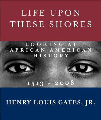 Click for more detail about Life Upon These Shores: Looking At African American History, 1513-2008 by Henry Louis Gates, Jr.