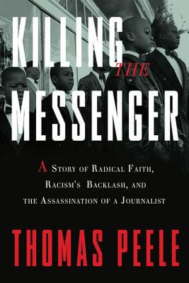 Click for more detail about Killing The Messenger: A Story Of Radical Faith, Racism's Backlash, And The Assassination Of A Journalist by Thomas Peele