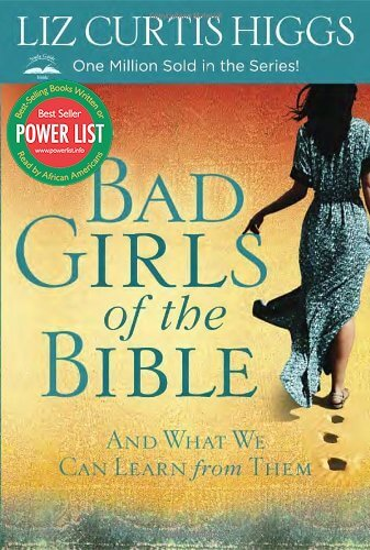 Click for more detail about Bad Girls of the Bible: And What We Can Learn from Them by Liz Curtis Higgs