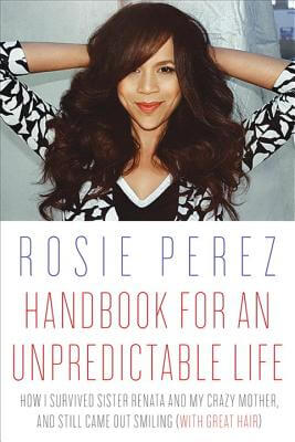 Click for more detail about Handbook For An Unpredictable Life: How I Survived Sister Renata And My Crazy Mother, And Still Came Out Smiling (With Great Hair) by Rosie Perez