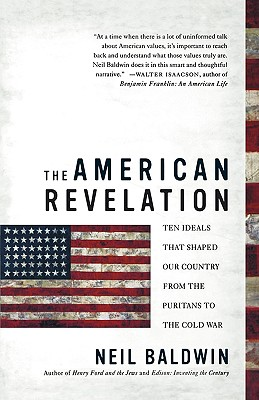 Click for more detail about The American Revelation: Ten Ideals That Shaped Our Country from the Puritans to the Cold War by Neil Baldwin